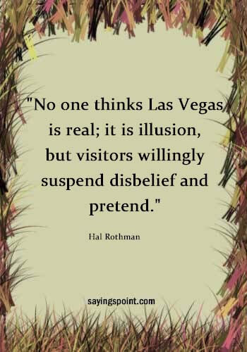 """Las Vegas Quotes - """"No one thinks Las Vegas is real; it is illusion, but visitors willingly suspend disbelief and pretend."""" —Hal Rothman"""