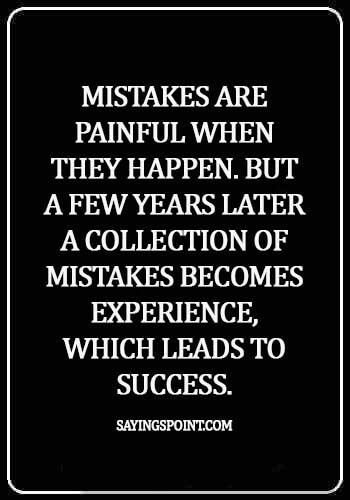 experience quotes about life - Mistakes are painful when they happen. But a few years later a collection of mistakes becomes experience, which leads to success.