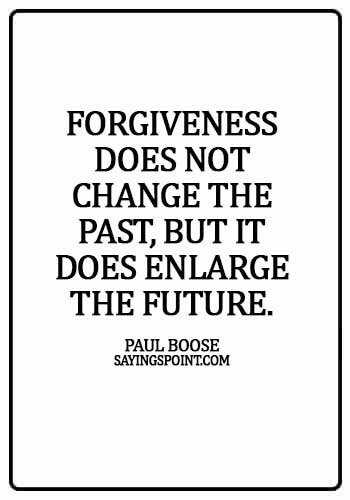 Forgiveness Sayings - Forgiveness does not change the past, but it does enlarge the future. - Paul Boose