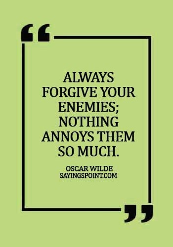 Forgiveness Sayings - Always forgive your enemies; nothing annoys them so much. - Oscar Wilde