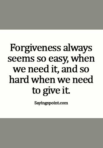 Forgiveness Quotes - Forgiveness always seems so easy, when we need it, and so hard when we need to give it.