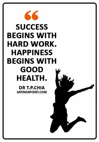 """Health Sayings - """"Success begins with hard work. Happiness begins with good health."""" —Dr T.P.Chia"""