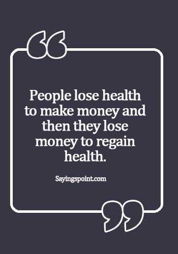 """Health Sayings - """"People lose health to make money and then they lose money to regain health."""""""