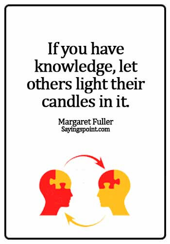 Knowledge Sayings - If you have knowledge, let others light their candles in it. - Margaret Fuller