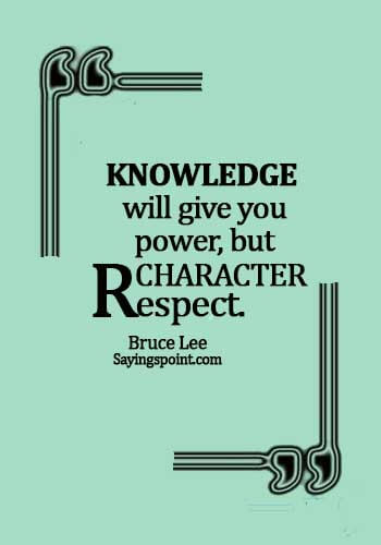 Knowledge Sayings - Knowledge will give you power, but character respect. - Bruce Lee