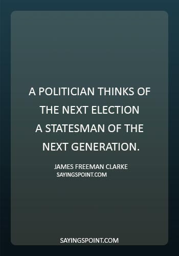 """quotes about politicians lying - """"A politician thinks of the next election – a statesman of the next generation."""" —James Freeman Clarke"""