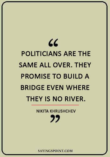 """politics quotes -  """"Politicians are the same all over. They promise to build a bridge even where they is no river."""" —Nikita Khrushchev"""