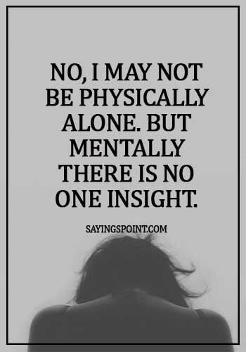 Alone Quotes - No, I may not be physically alone. But mentally there is no one insight.