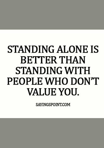 Alone Sayings - Standing alone is better than standing with people who don't value you.