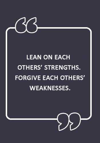 "anniversary sayings for wife - ""Lean on each others' strengths. Forgive each others' weaknesses."""