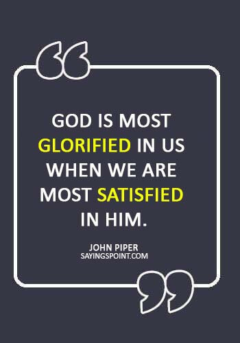 "christian quotes about faith - ""God is most glorified in us when we are most satisfied in Him."" —John Piper"