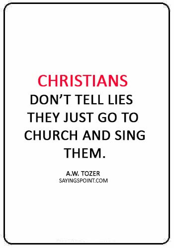 "christian funny quotes - ""Christians don't tell lies they just go to church and sing them."" —A.W. Tozer"