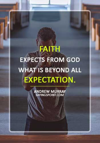 "inspirational christian quotes and sayings - ""Faith expects from God what is beyond all expectation."" —Andrew Murray"
