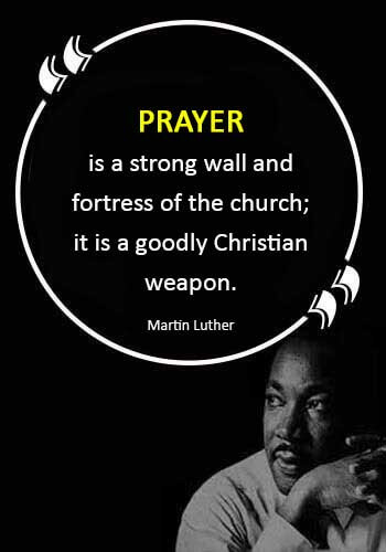 "christian quotes - ""Prayer is a strong wall and fortress of the church; it is a goodly Christian weapon."" —Martin Luther"