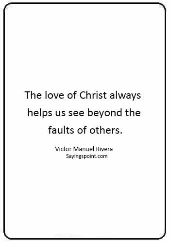 "short christian quotes - ""The love of Christ always helps us see beyond the faults of others."" —Victor Manuel Rivera"
