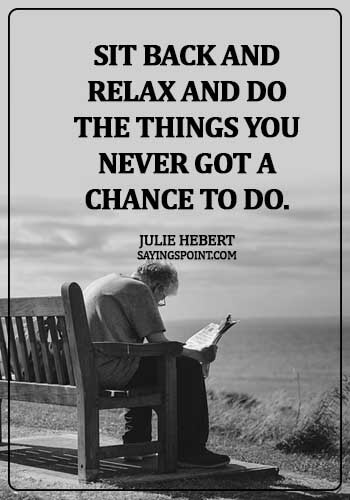 Retirement Sayings - Sit back and relax and do the things you never got a chance to do. - Julie Hebert