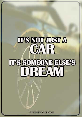 """Car Quotes - """"It's not just a car. It's someone else's dream."""" —Unknown"""