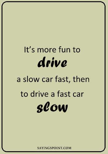 """Car Sayings - """"It's more fun to drive a slow car fast, then to drive a fast car slow."""" —Unknown"""