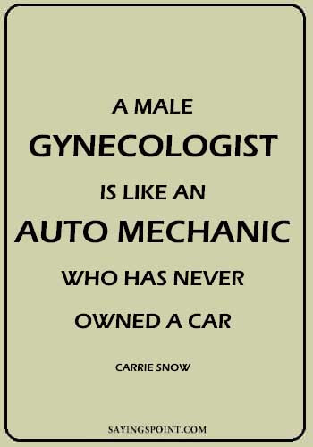 Funny Car Sayings - A male gynecologist is like an auto mechanic who has never owned a car. - Carrie Snow