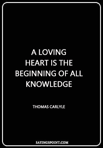 "heart sayings short - ""A loving heart is the beginning of all knowledge."" —Thomas Carlyle"