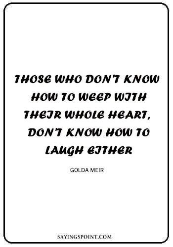 "Heart Quotes - ""Those who don't know how to weep with their whole heart, don't know how to laugh either."" —Golda Meir"