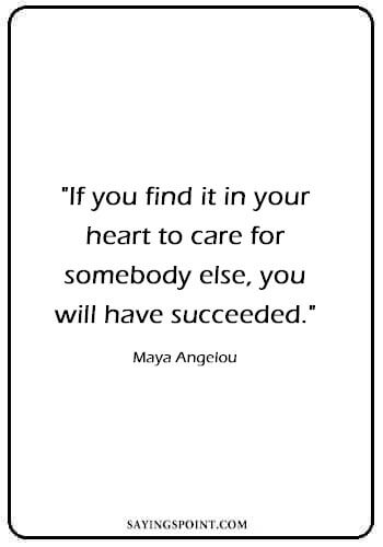 "Heart Quotes - ""If you find it in your heart to care for somebody else, you will have succeeded."" —Maya Angelou"