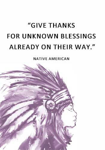 """Give thanks for unknown blessings already on their way."" —Native American"