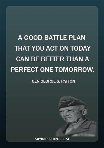 """george patton quotes - """"A good battle plan that you act on today can be better than a perfect one tomorrow."""" —Gen George S. Patton"""