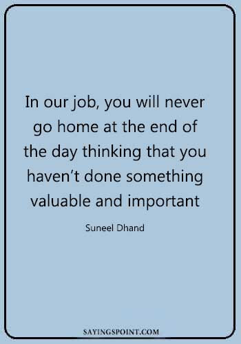 doctors quotes and sayings- In our job, you will never go home at the end of the day thinking that you
