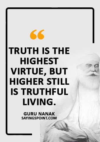 "Sikh Sayings - ""Truth is the highest virtue, but higher still is truthful living."" —Guru Nanak"