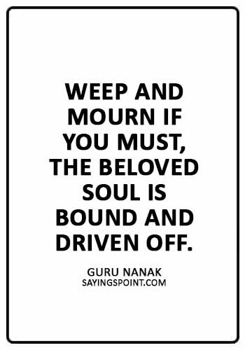 "Sikh Quotes - Weep and mourn if you must, the beloved soul is bound and driven off."" —Guru Nanak"