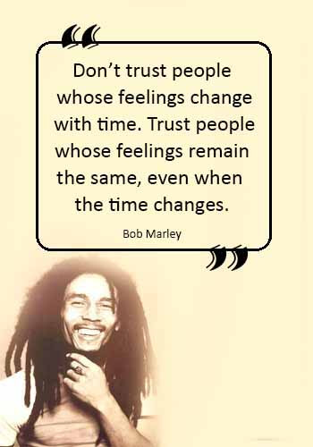 "Jamaican Sayings - ""Don't trust people whose feelings change with time. Trust people whose feelings remain the same, even when the time changes."" —Bob Marley"