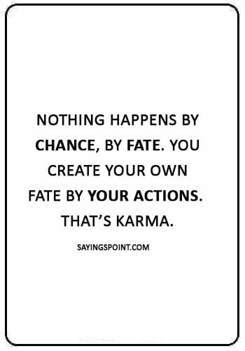 """Karma Quotes - """"Nothing happens by chance, by fate. You create your own fate by your actions. That's Karma."""