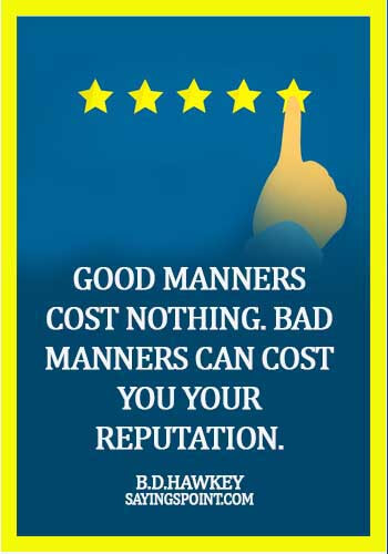Manner Sayings - Good manners cost nothing. Bad manners can cost you your reputation. -  B.D.Hawkey