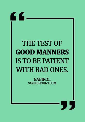 quotes about manners politeness - The test of good manners is to be patient with bad ones. -  Gabirol