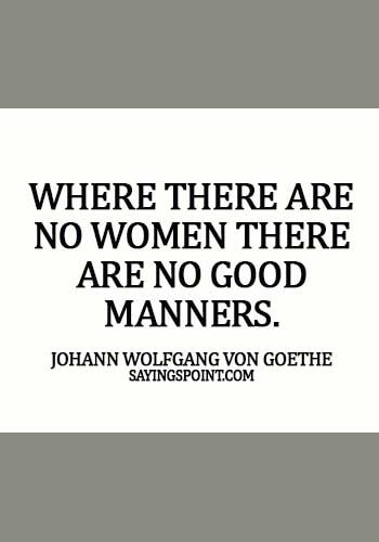 Women Quotes - Where there are no women there are no good manners. -  Johann Wolfgang von Goethe
