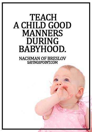 bad manners quotes -  Teach a child good manners during babyhood. -  Nachman of Breslov