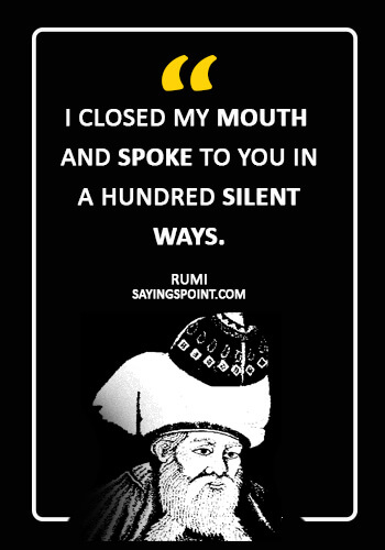 "Rumi Sayings- ""I closed my mouth and spoke to you in a hundred silent ways."" —Rumi"