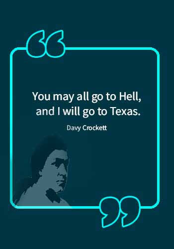 "texas slogans - ""You may all go to Hell, and I will go to Texas."" —Davy Crockett"