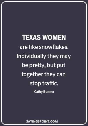 "Texas Quotes - ""Texas women are like snowflakes. Individually they may be pretty, but put together they can stop traffic."" —Cathy Bonner"