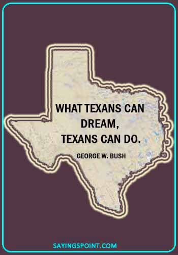 "houston texas sayings- ""What Texans can dream, Texans can do."" —George W. Bush"