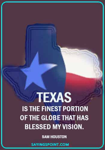 "texas sayings - ""Texas is the finest portion of the globe that has blessed my vision."" —Sam Houston"