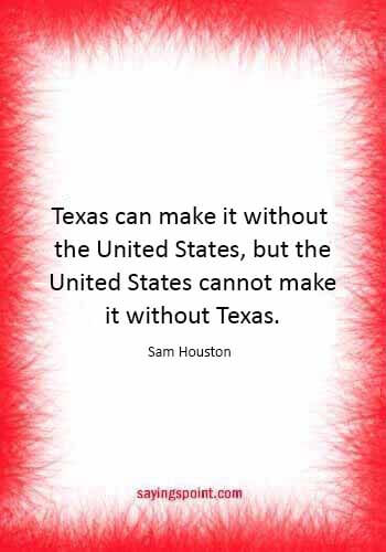 "houston texas quotes - ""Texas can make it without the United States, but the United States cannot make it without Texas."" —Sam Houston"