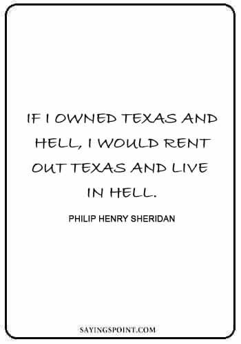 "famous texans - ""If I owned Texas and Hell, I would rent out Texas and live in Hell."" —Philip Henry Sheridan"
