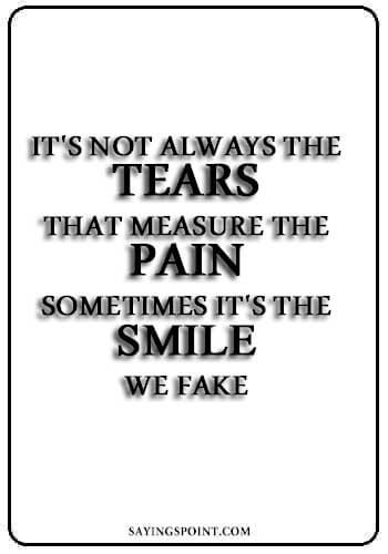"Depression Quotes - It's not always the tears that measure the pain. Sometimes it's the smile we fake. "" —Unknown"