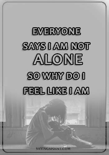 Depression Sayings - Everyone says i am not alone. So why do I feel like I am.