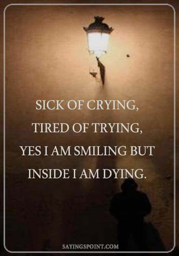 "Depression Quotations - ""I'm tired of trying, sick of crying, I know I've been smiling, but inside I'm dying."" —Unknown"