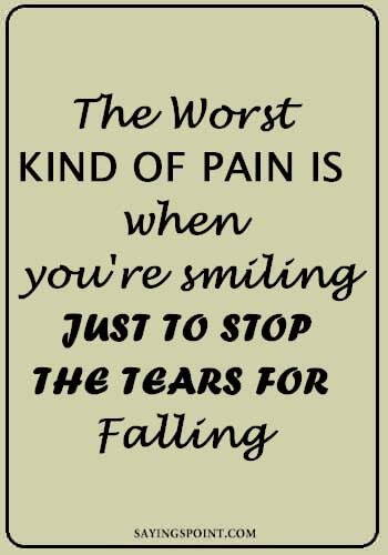 "Sad Sayings - The worst kind of pain is when you're smiling just to stop the tears for falling. "" —Unknown"