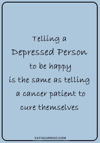 Depression Quotes - Telling a depressed person to be happy is the same as telling a cancer patient to cure themselves.