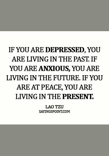 Lao Tzu Sayings - If you are depressed, you are living in the past. If you are anxious, you are living in the future. if you are at peace, you are living in the present. - Lao Tzu